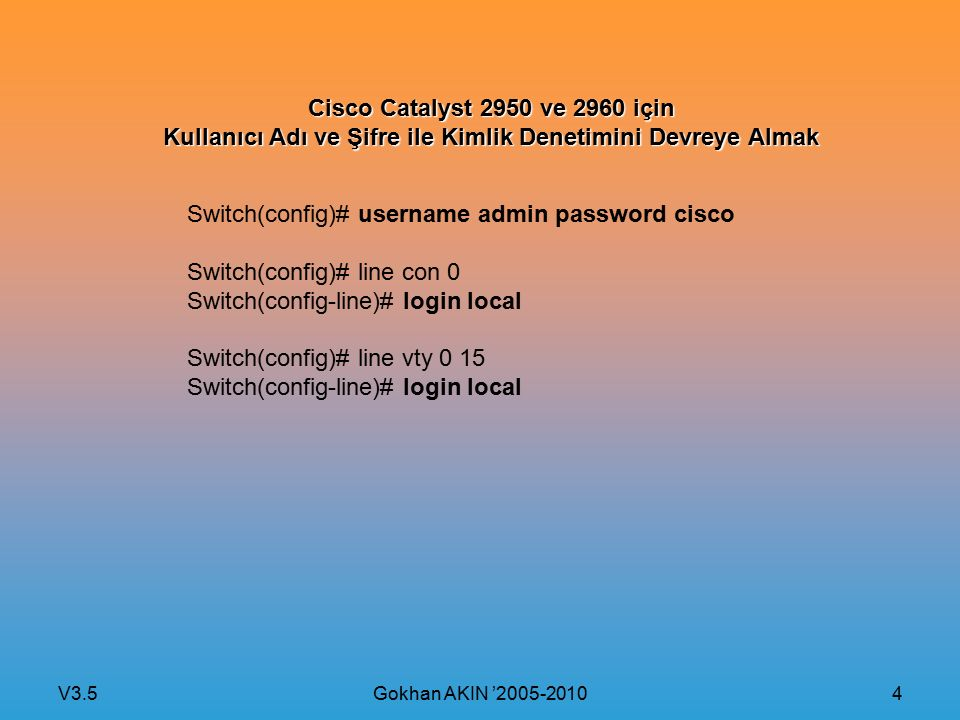 V3.5 Gokhan AKIN '2005-2010 4 Cisco Catalyst 2950 ve 2960 için Kullanıcı Adı ve Şifre ile Kimlik Denetimini Devreye Almak Switch(config)# username admin password cisco Switch(config)# line con 0 Switch(config-line)# login local Switch(config)# line vty 0 15 Switch(config-line)# login local