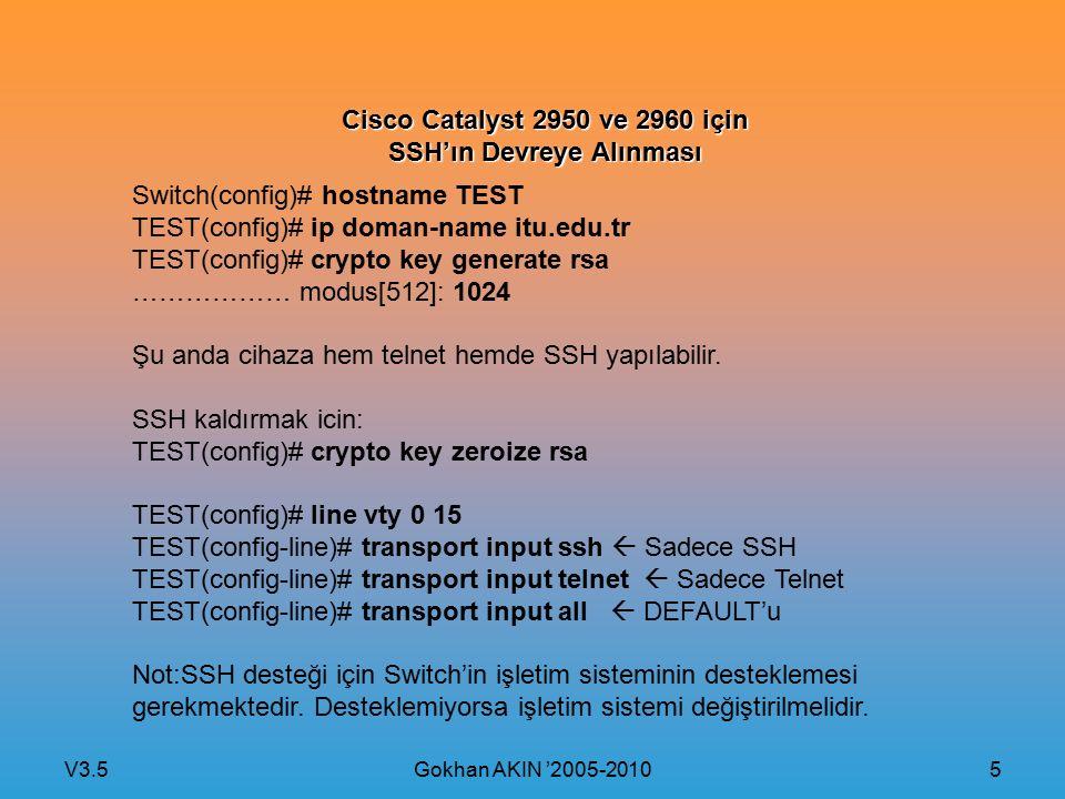 V3.5 Gokhan AKIN '2005-2010 5 Cisco Catalyst 2950 ve 2960 için SSH'ın Devreye Alınması Switch(config)# hostname TEST TEST(config)# ip doman-name itu.edu.tr TEST(config)# crypto key generate rsa ……………… modus[512]: 1024 Şu anda cihaza hem telnet hemde SSH yapılabilir.