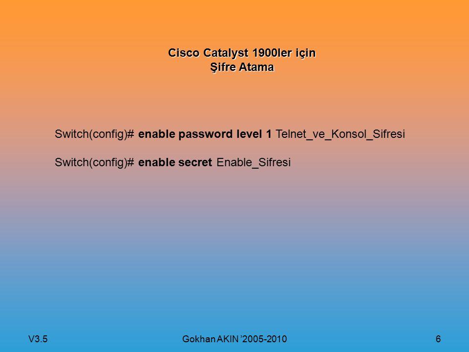 V3.5 Gokhan AKIN '2005-2010 7 Cisco Catalyst 2900XL, 2950 ve 2960 için IP Adreslerini Atama Switch(config)# interface Vlan1 Switch(config-if)# ip address 192.168.0.10 255.255.255.0 Switch(config-if)# no shutdown Switch(config-if)# exit Switch(config)# ip default-gateway 192.168.0.1 (Default-gateway tanımı) Switch(config)# ip name-server 192.168.0.2 (DNS sunucusu tanımı)