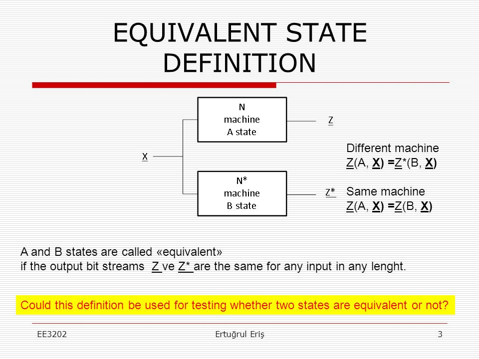 HOW TO FIND EQUIVALENT STATES  Teorem : Necessary and sufficient condition for A and B states being equivalent is Next states should be equivalent Outputs should be the same for all one-lenght inputs.