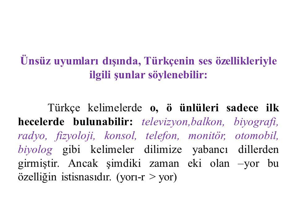 Ünsüz uyumları dışında, Türkçenin ses özellikleriyle ilgili şunlar söylenebilir: Türkçe kelimelerde o, ö ünlüleri sadece ilk hecelerde bulunabilir: te