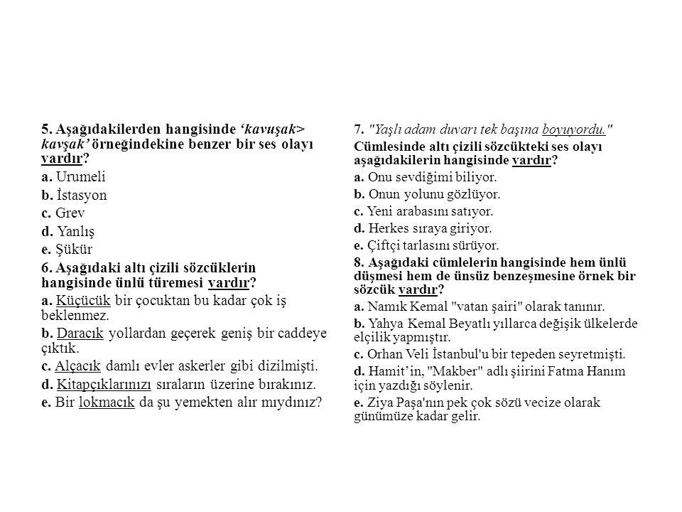 5. Aşağıdakilerden hangisinde 'kavuşak> kavşak' örneğindekine benzer bir ses olayı vardır? a. Urumeli b. İstasyon c. Grev d. Yanlış e. Şükür 6. Aşağıd