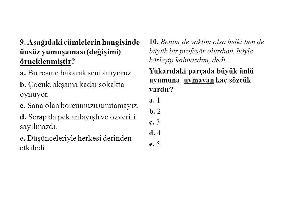 9. Aşağıdaki cümlelerin hangisinde ünsüz yumuşaması (değişimi) örneklenmiştir? a. Bu resme bakarak seni anıyoruz. b. Çocuk, akşama kadar sokakta oynuy