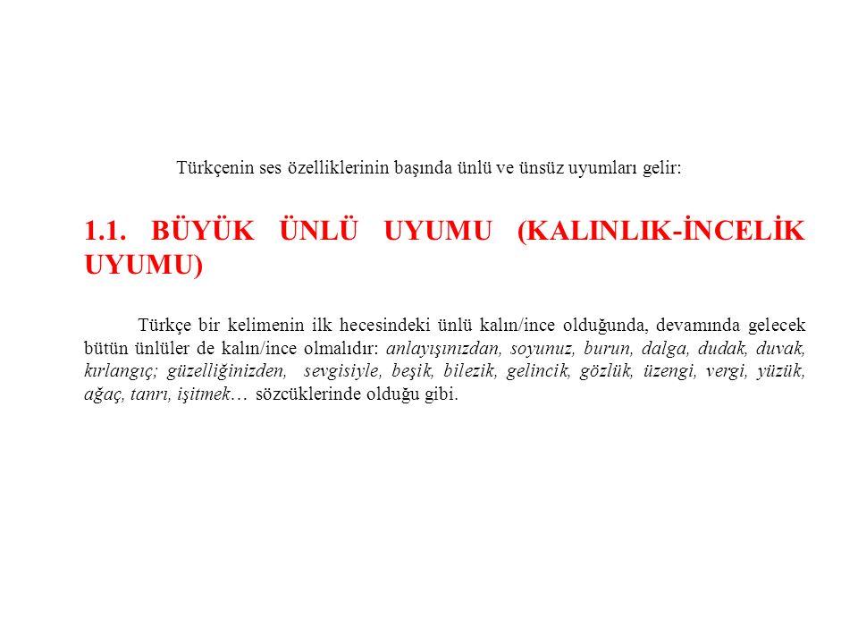 Türkçenin ses özelliklerinin başında ünlü ve ünsüz uyumları gelir: 1.1. BÜYÜK ÜNLÜ UYUMU (KALINLIK-İNCELİK UYUMU) Türkçe bir kelimenin ilk hecesindeki