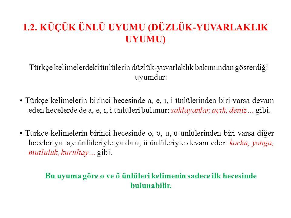 1.2. KÜÇÜK ÜNLÜ UYUMU (DÜZLÜK-YUVARLAKLIK UYUMU) Türkçe kelimelerdeki ünlülerin düzlük-yuvarlaklık bakımından gösterdiği uyumdur: Türkçe kelimelerin b