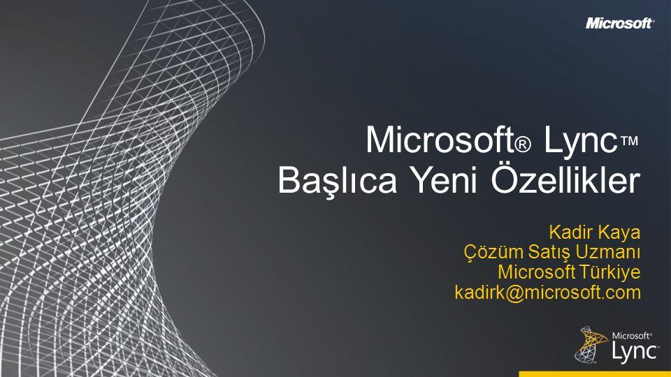 Microsoft ® Lync ™ Başlıca Yeni Özellikler Kadir Kaya Çözüm Satış Uzmanı Microsoft Türkiye kadirk@microsoft.com