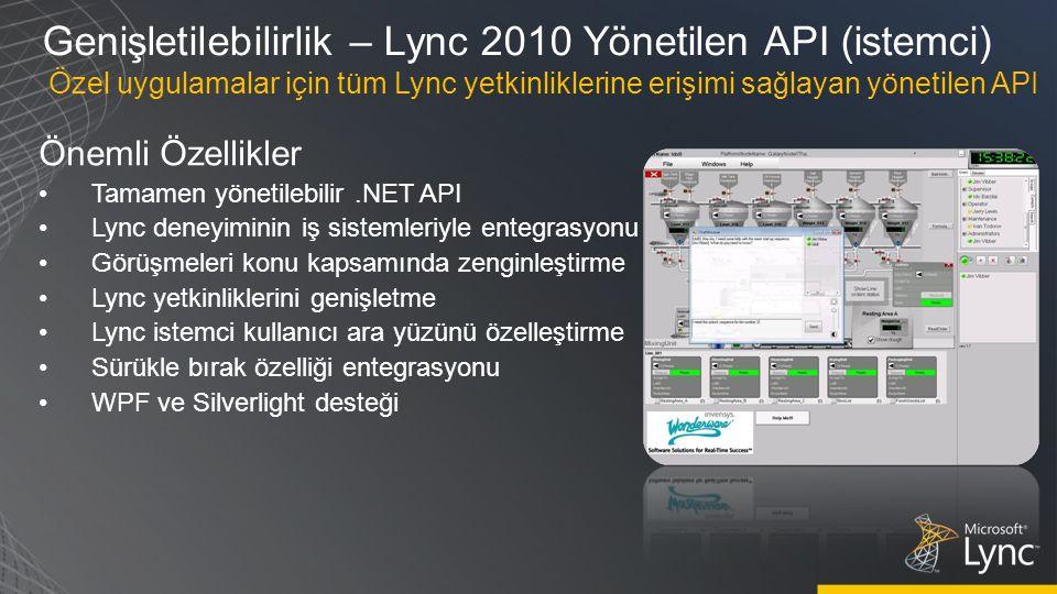 Genişletilebilirlik – Lync 2010 Yönetilen API (istemci) Önemli Özellikler Tamamen yönetilebilir.NET API Lync deneyiminin iş sistemleriyle entegrasyonu Görüşmeleri konu kapsamında zenginleştirme Lync yetkinliklerini genişletme Lync istemci kullanıcı ara yüzünü özelleştirme Sürükle bırak özelliği entegrasyonu WPF ve Silverlight desteği Özel uygulamalar için tüm Lync yetkinliklerine erişimi sağlayan yönetilen API