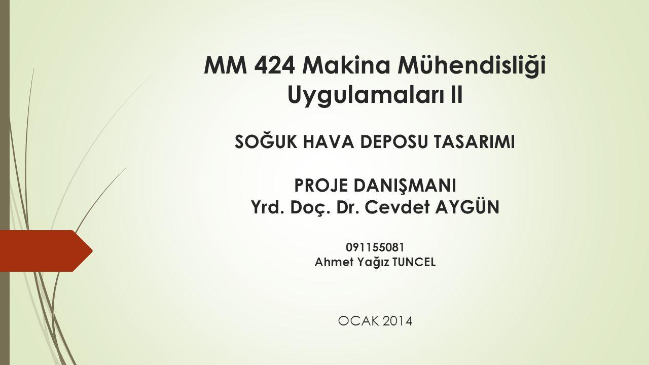 MM 424 Makina Mühendisliği Uygulamaları II SOĞUK HAVA DEPOSU TASARIMI PROJE DANIŞMANI Yrd. Doç. Dr. Cevdet AYGÜN 091155081 Ahmet Yağız TUNCEL OCAK 201