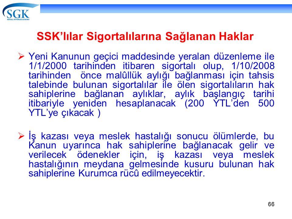 66 SSK'lılar Sigortalılarına Sağlanan Haklar  Yeni Kanunun geçici maddesinde yeralan düzenleme ile 1/1/2000 tarihinden itibaren sigortalı olup, 1/10/