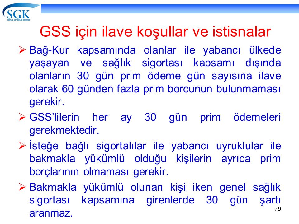 79 GSS için ilave koşullar ve istisnalar  Bağ-Kur kapsamında olanlar ile yabancı ülkede yaşayan ve sağlık sigortası kapsamı dışında olanların 30 gün