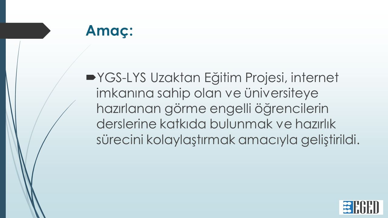 Amaç:  YGS-LYS Uzaktan Eğitim Projesi, internet imkanına sahip olan ve üniversiteye hazırlanan görme engelli öğrencilerin derslerine katkıda bulunmak ve hazırlık sürecini kolaylaştırmak amacıyla geliştirildi.