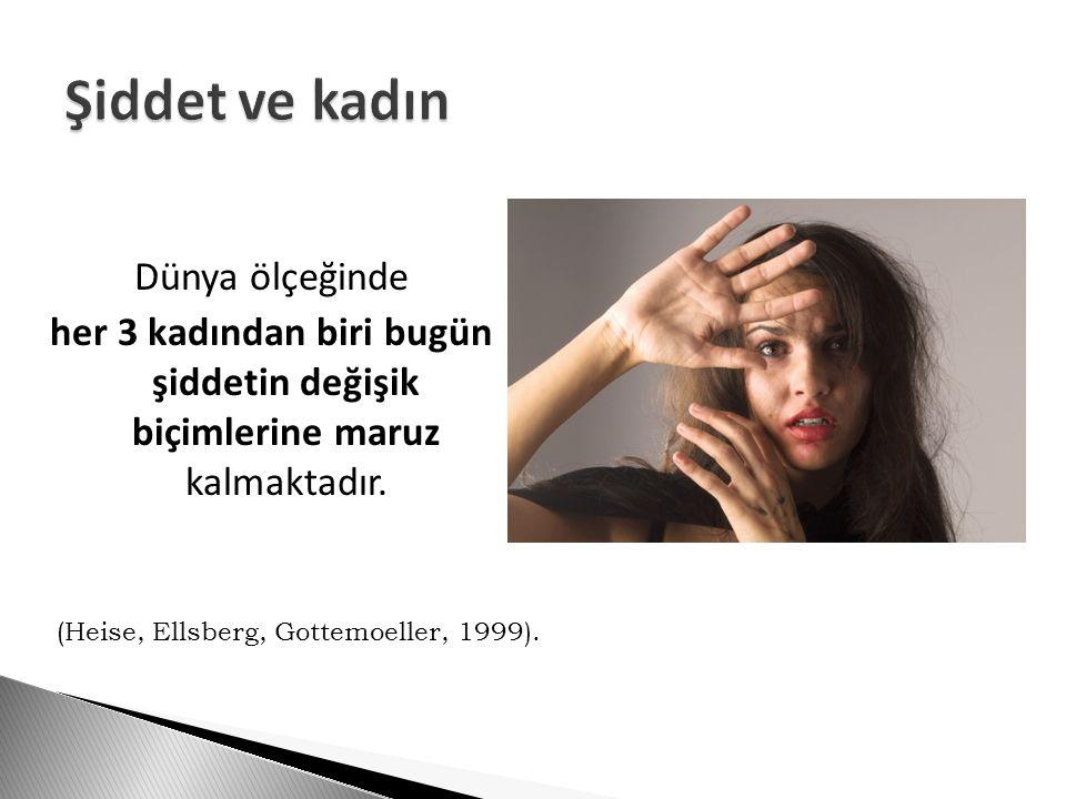 Dünya ölçeğinde her 3 kadından biri bugün şiddetin değişik biçimlerine maruz kalmaktadır. (Heise, Ellsberg, Gottemoeller, 1999).