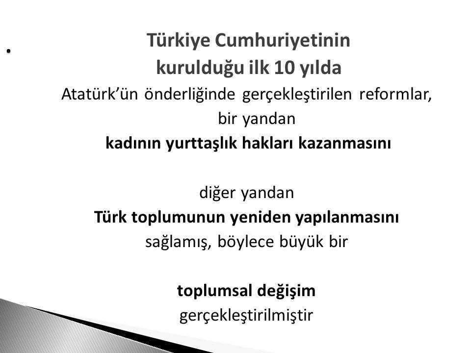 . Türkiye Cumhuriyetinin kurulduğu ilk 10 yılda Atatürk'ün önderliğinde gerçekleştirilen reformlar, bir yandan kadının yurttaşlık hakları kazanmasını