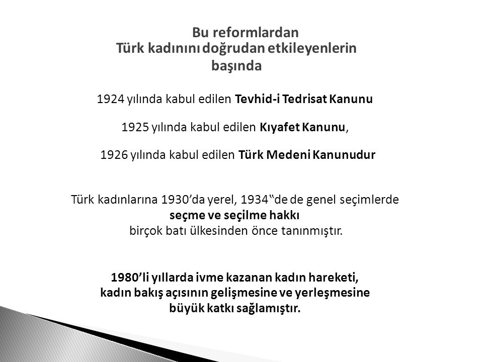 """Bu reformlardan Türk kadınını doğrudan etkileyenlerin başında 1924 yılında kabul edilen Tevhid-i Tedrisat Kanunu 1925 yılında kabul edilen Kıyafet Kanunu, 1926 yılında kabul edilen Türk Medeni Kanunudur Türk kadınlarına 1930'da yerel, 1934""""de de genel seçimlerde seçme ve seçilme hakkı birçok batı ülkesinden önce tanınmıştır."""