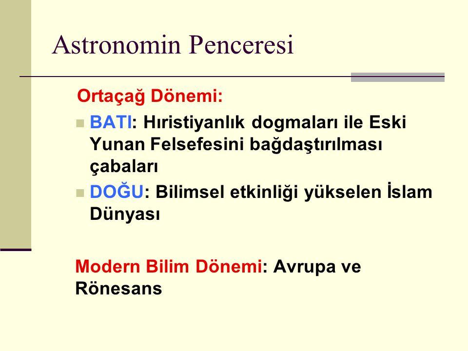 Astronomin Penceresi Ortaçağ Dönemi: BATI: Hıristiyanlık dogmaları ile Eski Yunan Felsefesini bağdaştırılması çabaları DOĞU: Bilimsel etkinliği yükselen İslam Dünyası Modern Bilim Dönemi: Avrupa ve Rönesans