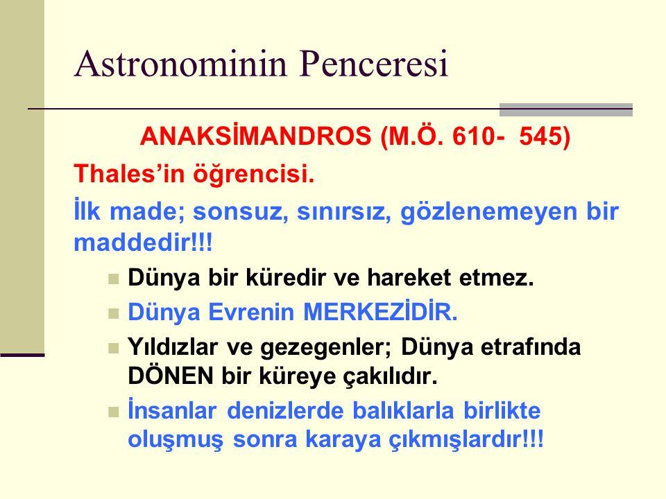Astronominin Penceresi ANAKSİMANDROS (M.Ö.610- 545) Thales'in öğrencisi.