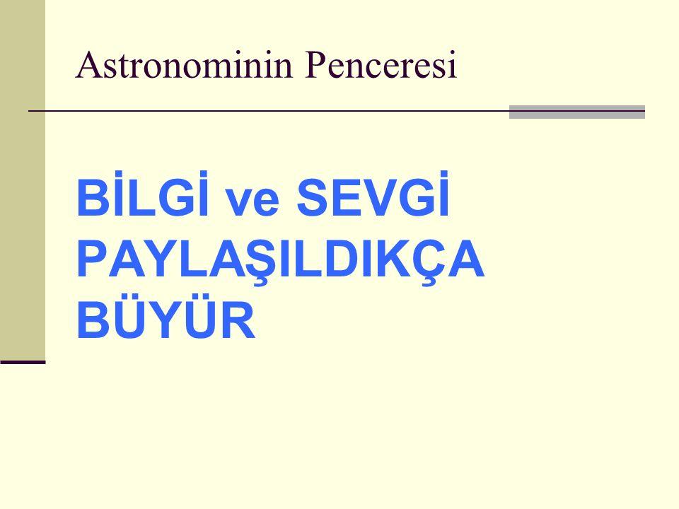 Astronominin Penceresi BİLGİ ve SEVGİ PAYLAŞILDIKÇA BÜYÜR