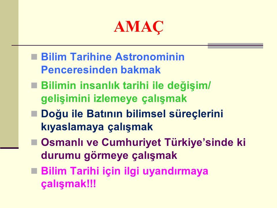 AMAÇ Bilim Tarihine Astronominin Penceresinden bakmak Bilimin insanlık tarihi ile değişim/ gelişimini izlemeye çalışmak Doğu ile Batının bilimsel süreçlerini kıyaslamaya çalışmak Osmanlı ve Cumhuriyet Türkiye'sinde ki durumu görmeye çalışmak Bilim Tarihi için ilgi uyandırmaya çalışmak!!!