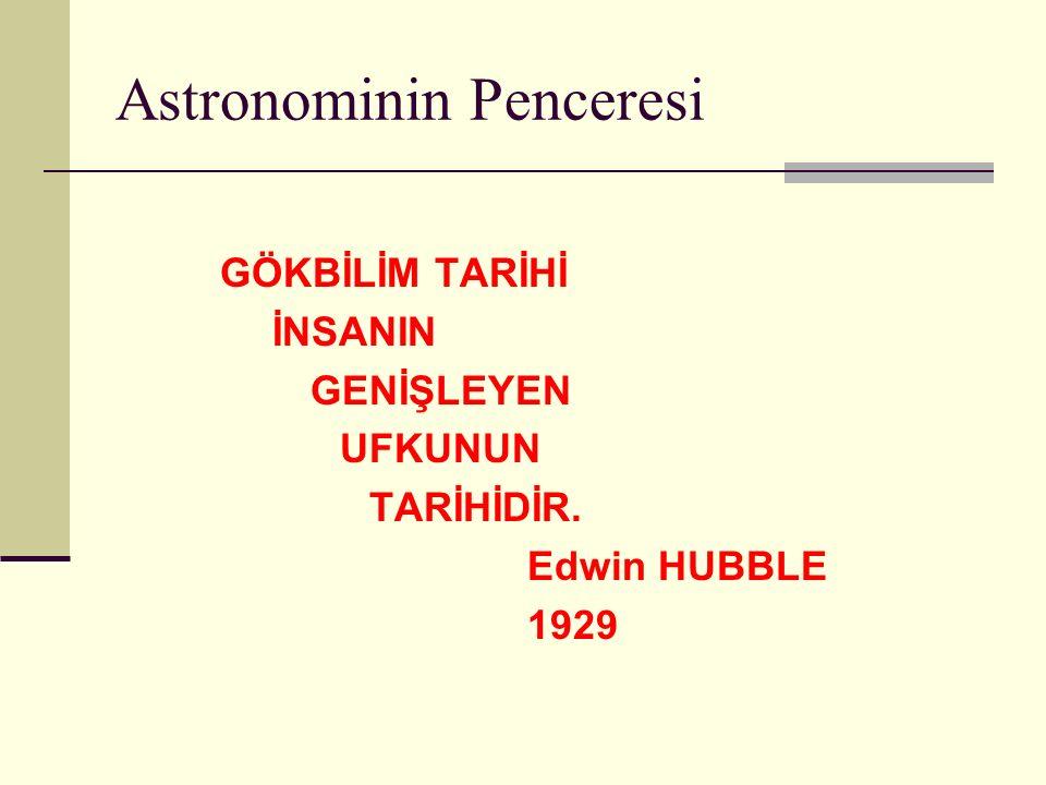 Astronominin Penceresi GÖKBİLİM TARİHİ İNSANIN GENİŞLEYEN UFKUNUN TARİHİDİR. Edwin HUBBLE 1929
