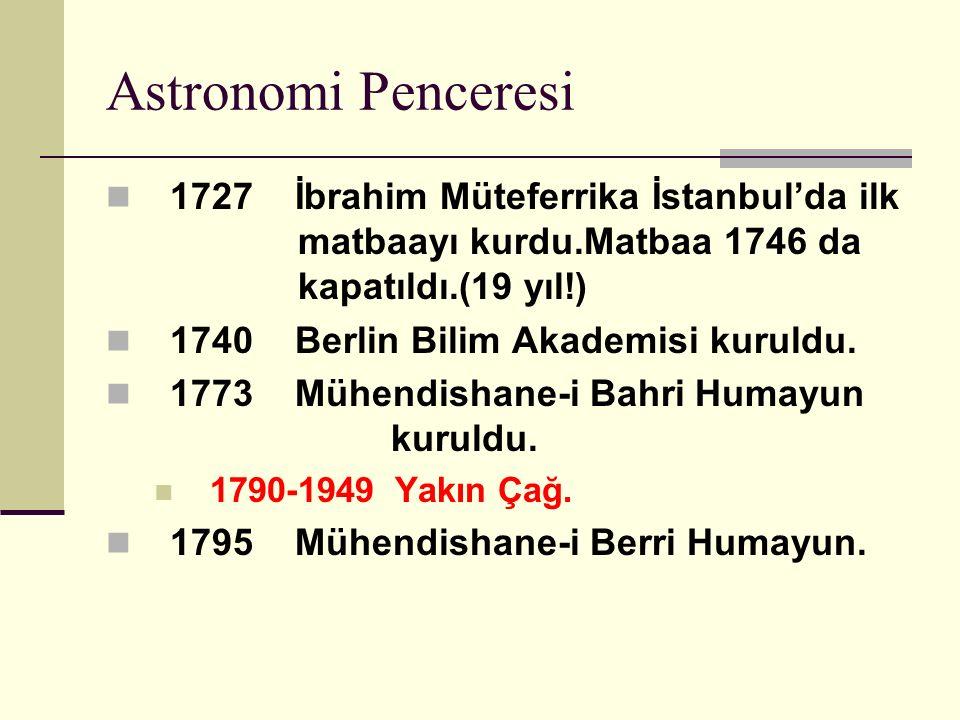 Astronomi Penceresi 1727 İbrahim Müteferrika İstanbul'da ilk matbaayı kurdu.Matbaa 1746 da kapatıldı.(19 yıl!) 1740 Berlin Bilim Akademisi kuruldu.