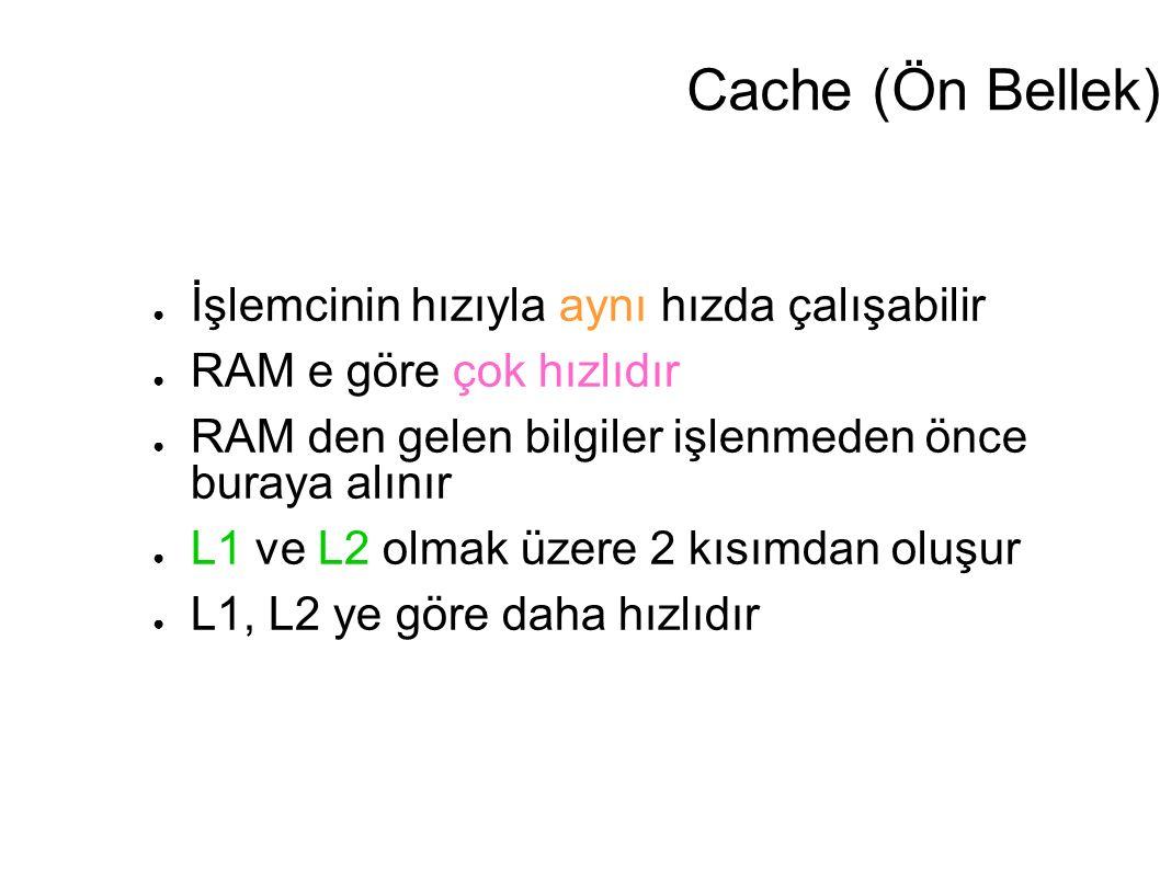 Cache (Ön Bellek) ● İşlemcinin hızıyla aynı hızda çalışabilir ● RAM e göre çok hızlıdır ● RAM den gelen bilgiler işlenmeden önce buraya alınır ● L1 ve