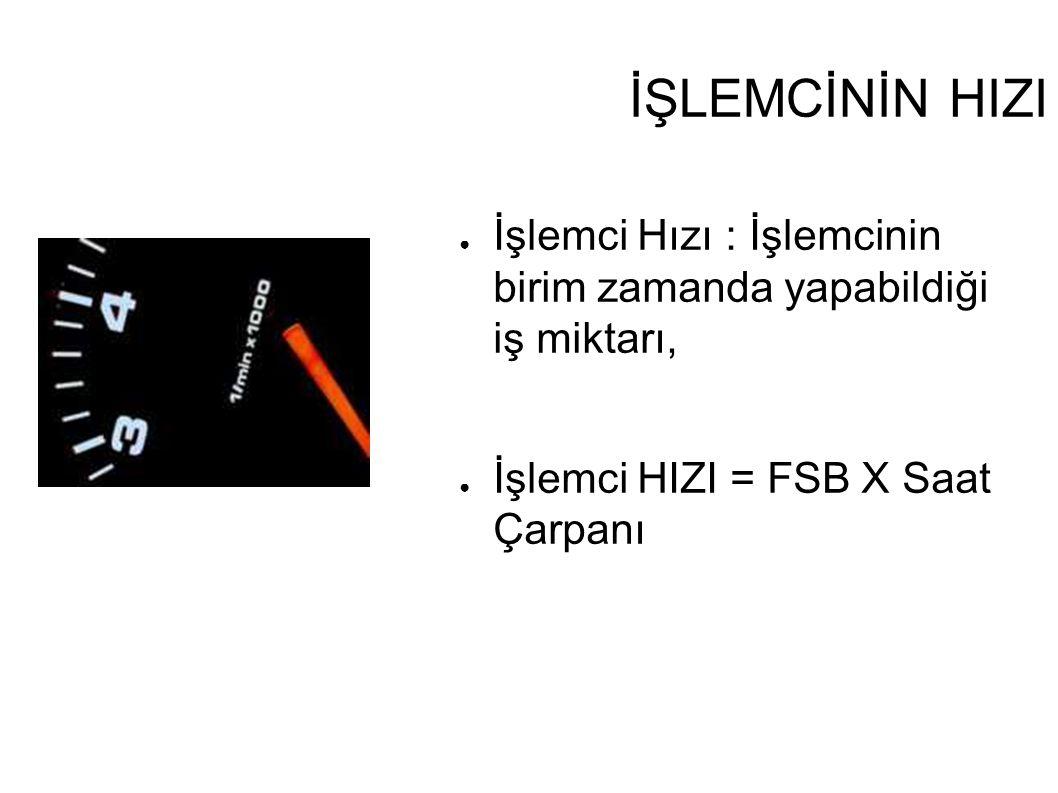 İŞLEMCİNİN HIZI ● İşlemci Hızı : İşlemcinin birim zamanda yapabildiği iş miktarı, ● İşlemci HIZI = FSB X Saat Çarpanı