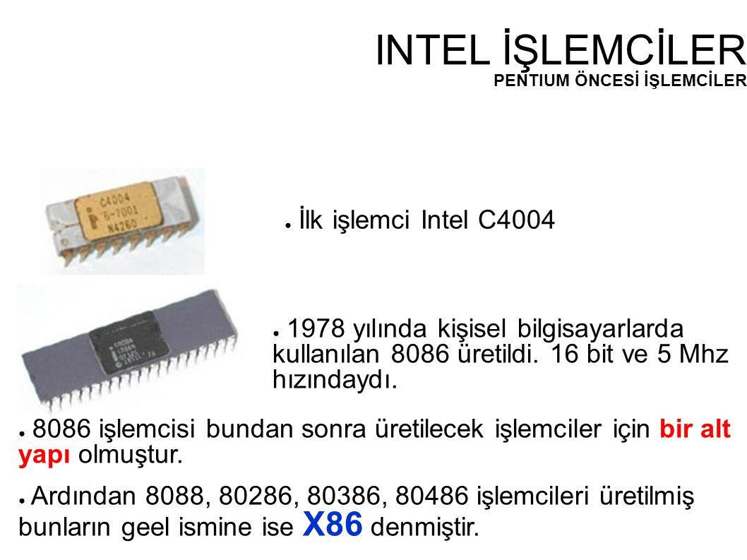INTEL İŞLEMCİLER PENTIUM ÖNCESİ İŞLEMCİLER ● İlk işlemci Intel C4004 ● 1978 yılında kişisel bilgisayarlarda kullanılan 8086 üretildi. 16 bit ve 5 Mhz