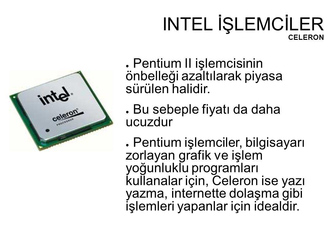 INTEL İŞLEMCİLER CELERON ● Pentium II işlemcisinin önbelleği azaltılarak piyasa sürülen halidir. ● Bu sebeple fiyatı da daha ucuzdur ● Pentium işlemci
