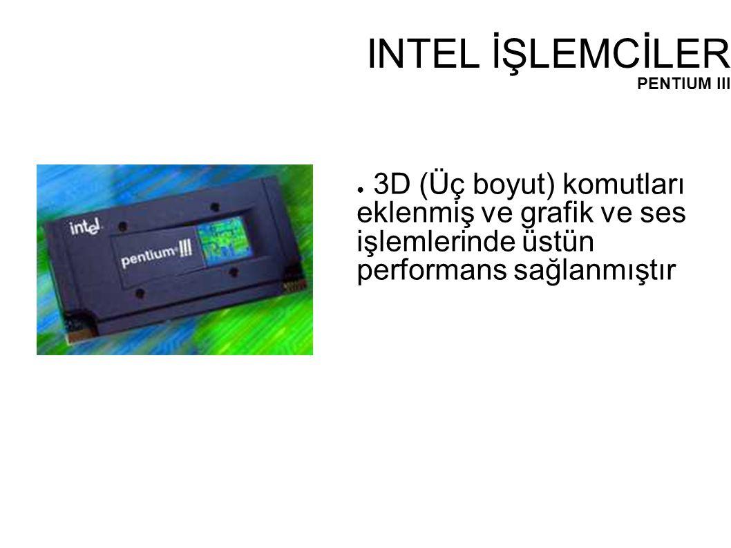 INTEL İŞLEMCİLER PENTIUM III ● 3D (Üç boyut) komutları eklenmiş ve grafik ve ses işlemlerinde üstün performans sağlanmıştır