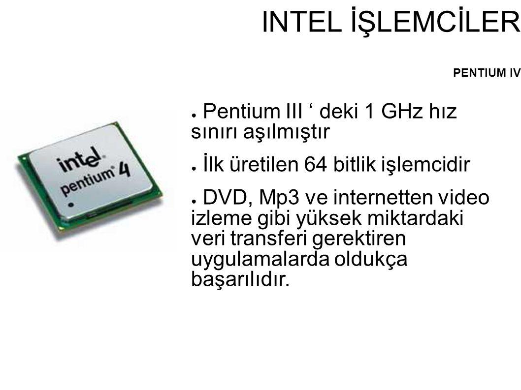 INTEL İŞLEMCİLER PENTIUM IV ● Pentium III ' deki 1 GHz hız sınırı aşılmıştır ● İlk üretilen 64 bitlik işlemcidir ● DVD, Mp3 ve internetten video izlem