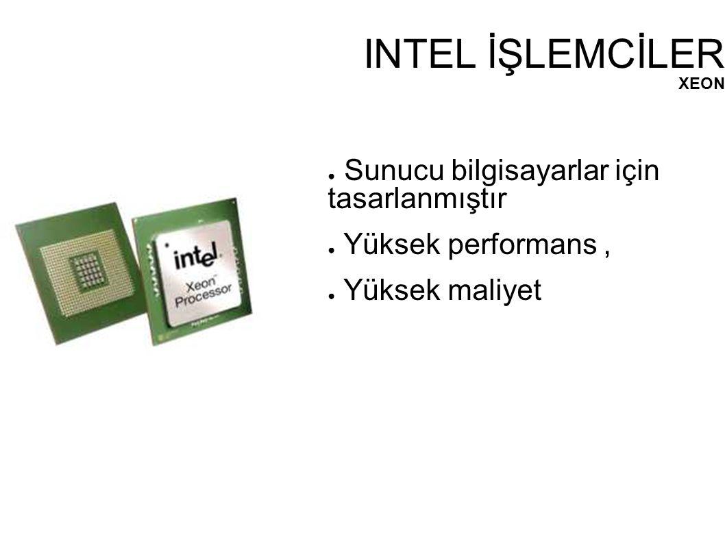 INTEL İŞLEMCİLER XEON ● Sunucu bilgisayarlar için tasarlanmıştır ● Yüksek performans, ● Yüksek maliyet