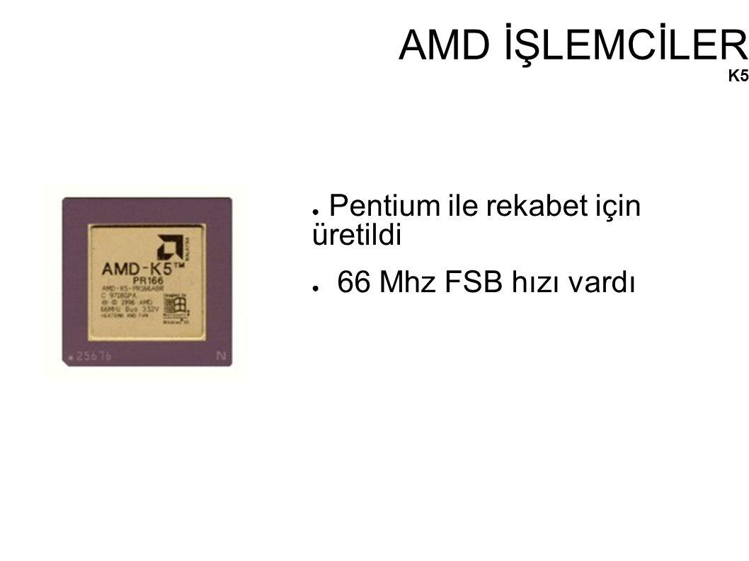 AMD İŞLEMCİLER K5 ● Pentium ile rekabet için üretildi ● 66 Mhz FSB hızı vardı