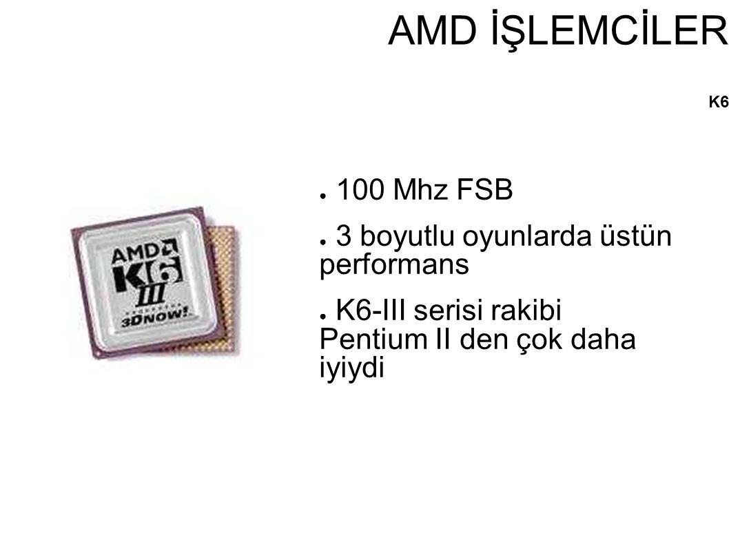 AMD İŞLEMCİLER K6 ● 100 Mhz FSB ● 3 boyutlu oyunlarda üstün performans ● K6-III serisi rakibi Pentium II den çok daha iyiydi