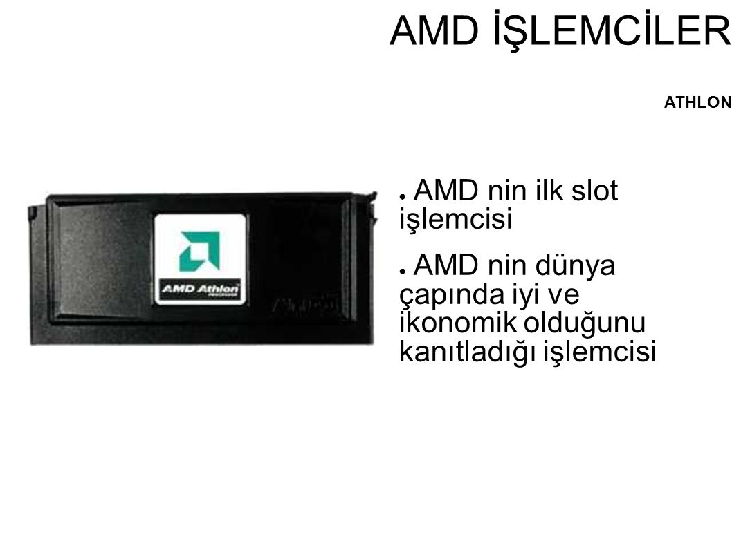 AMD İŞLEMCİLER ATHLON ● AMD nin ilk slot işlemcisi ● AMD nin dünya çapında iyi ve ikonomik olduğunu kanıtladığı işlemcisi