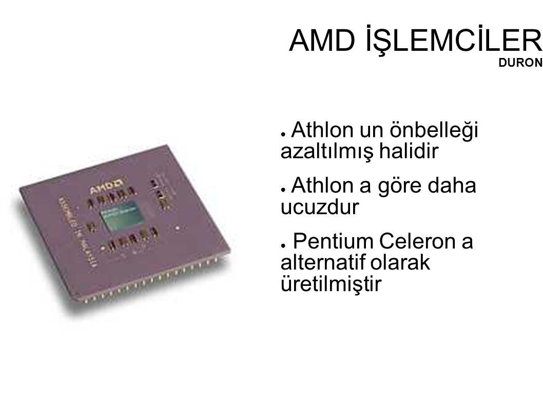 AMD İŞLEMCİLER DURON ● Athlon un önbelleği azaltılmış halidir ● Athlon a göre daha ucuzdur ● Pentium Celeron a alternatif olarak üretilmiştir