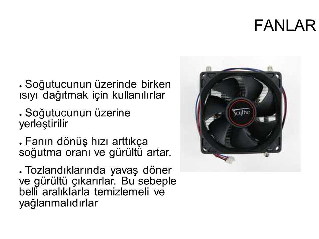 FANLAR ● Soğutucunun üzerinde birken ısıyı dağıtmak için kullanılırlar ● Soğutucunun üzerine yerleştirilir ● Fanın dönüş hızı arttıkça soğutma oranı v