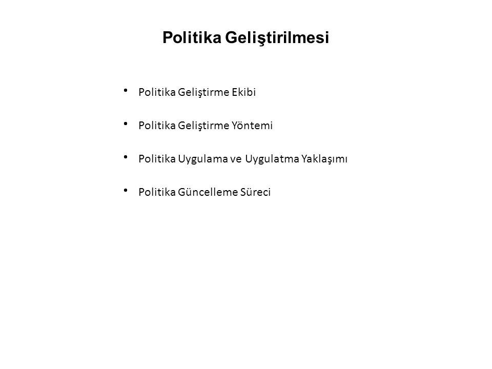 Politika Geliştirilmesi  Politika Geliştirme Ekibi  Politika Geliştirme Yöntemi  Politika Uygulama ve Uygulatma Yaklaşımı  Politika Güncelleme Süreci