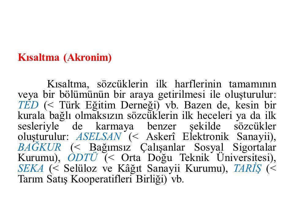 Kısaltma (Akronim) Kısaltma, sözcüklerin ilk harflerinin tamamının veya bir bölümünün bir araya getirilmesi ile oluşturulur: TED (< Türk Eğitim Derneğ