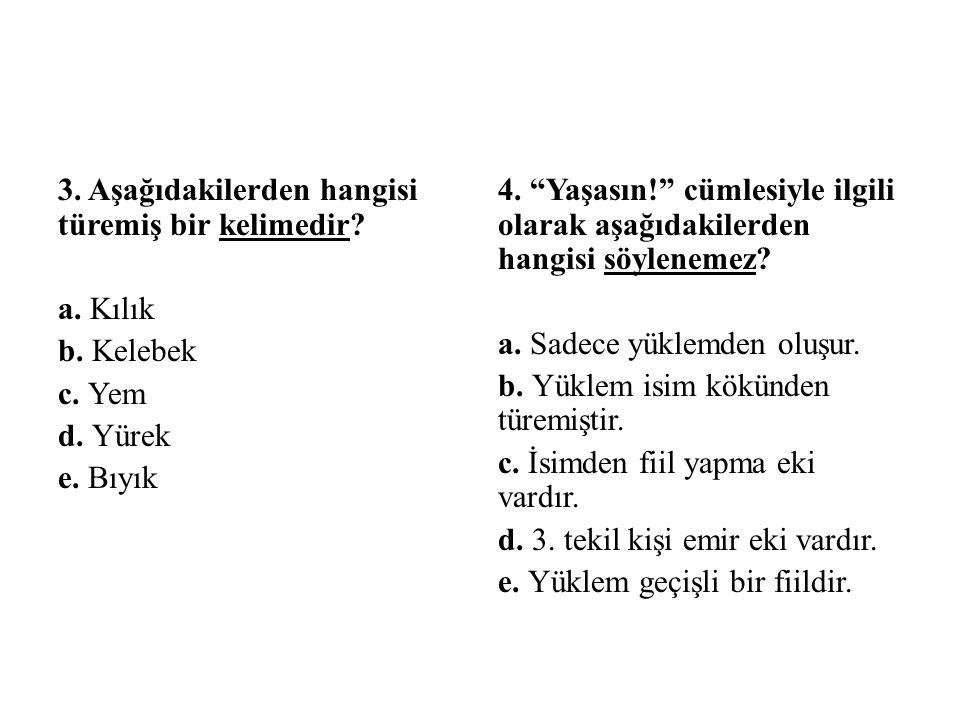 """3. Aşağıdakilerden hangisi türemiş bir kelimedir? a. Kılık b. Kelebek c. Yem d. Yürek e. Bıyık 4. """"Yaşasın!"""" cümlesiyle ilgili olarak aşağıdakilerden"""