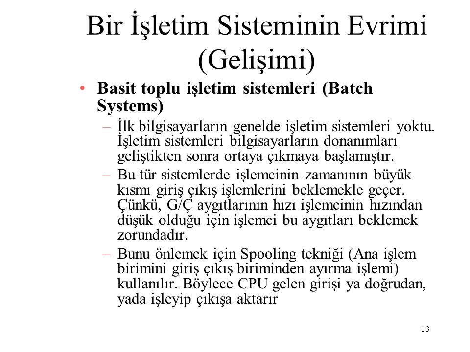 13 Bir İşletim Sisteminin Evrimi (Gelişimi) Basit toplu işletim sistemleri (Batch Systems) –İlk bilgisayarların genelde işletim sistemleri yoktu. İşle