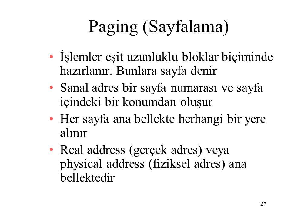 27 Paging (Sayfalama) İşlemler eşit uzunluklu bloklar biçiminde hazırlanır. Bunlara sayfa denir Sanal adres bir sayfa numarası ve sayfa içindeki bir k