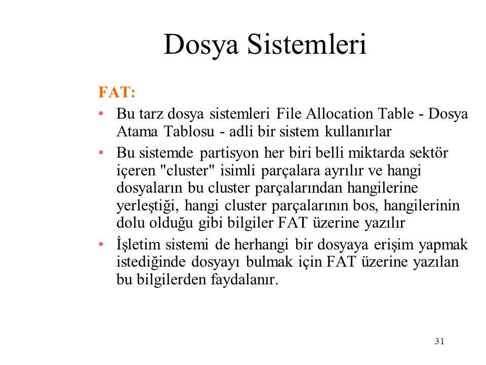 31 Dosya Sistemleri FAT: Bu tarz dosya sistemleri File Allocation Table - Dosya Atama Tablosu - adli bir sistem kullanırlar Bu sistemde partisyon her