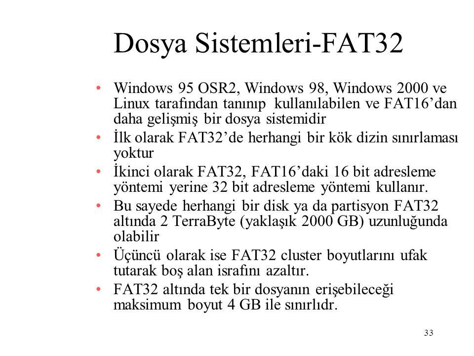 33 Dosya Sistemleri-FAT32 Windows 95 OSR2, Windows 98, Windows 2000 ve Linux tarafından tanınıp kullanılabilen ve FAT16'dan daha gelişmiş bir dosya si