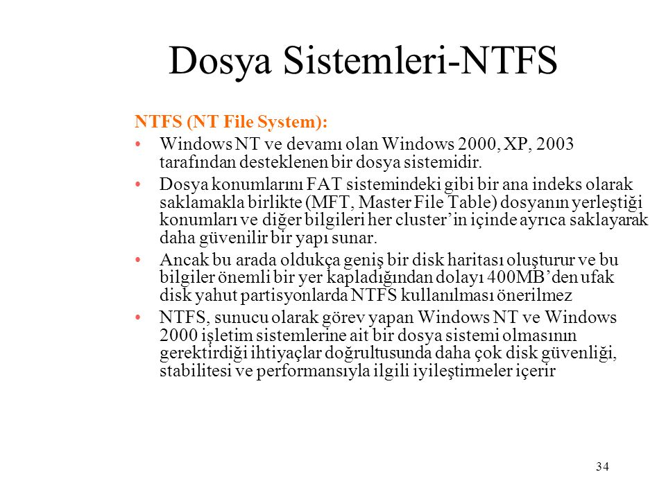 34 Dosya Sistemleri-NTFS NTFS (NT File System): Windows NT ve devamı olan Windows 2000, XP, 2003 tarafından desteklenen bir dosya sistemidir. Dosya ko