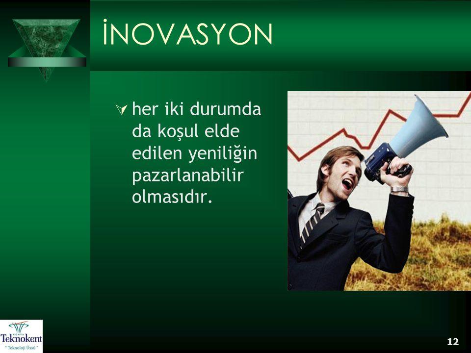 12 İNOVASYON  her iki durumda da koşul elde edilen yeniliğin pazarlanabilir olmasıdır.