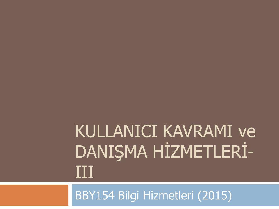 KULLANICI KAVRAMI ve DANIŞMA HİZMETLERİ- III BBY154 Bilgi Hizmetleri (2015)