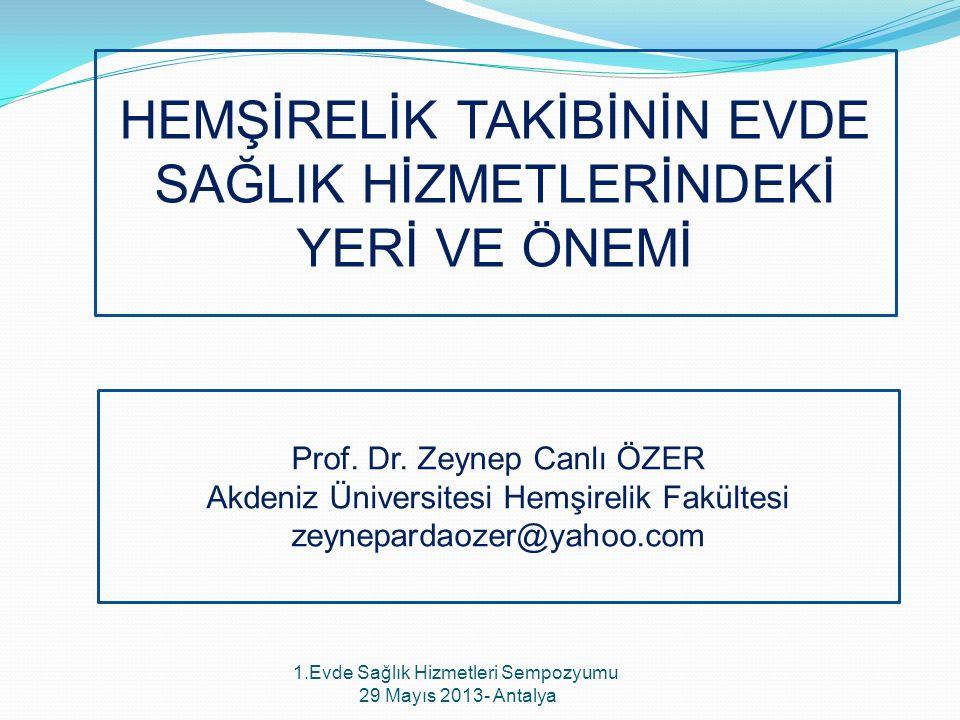 HEMŞİRELİK TAKİBİNİN EVDE SAĞLIK HİZMETLERİNDEKİ YERİ VE ÖNEMİ Prof. Dr. Zeynep Canlı ÖZER Akdeniz Üniversitesi Hemşirelik Fakültesi zeynepardaozer@ya