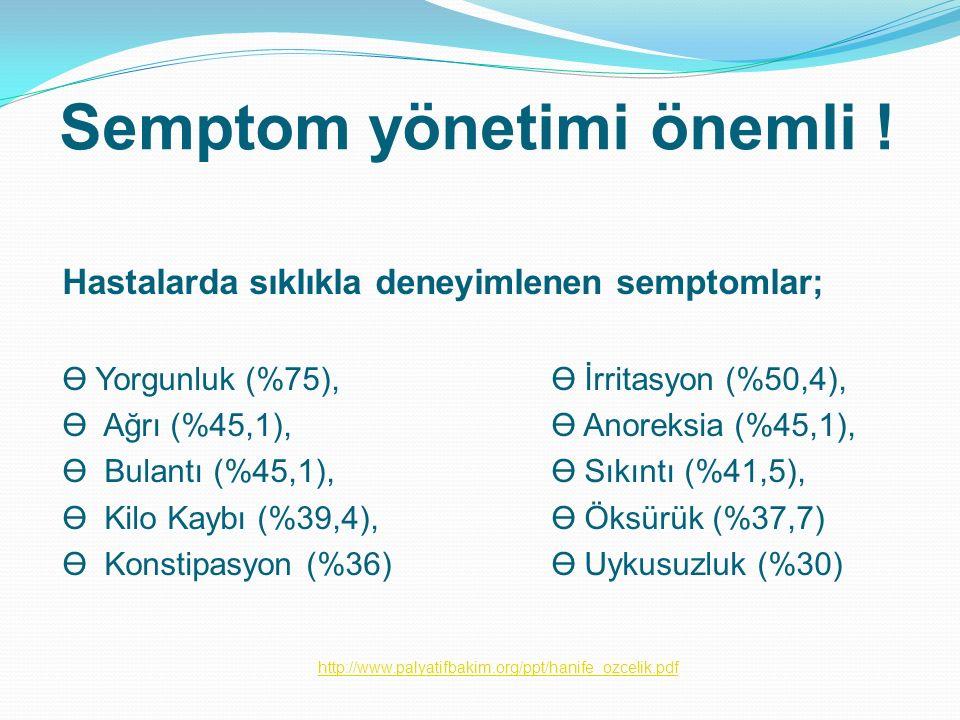 Semptom yönetimi önemli ! Hastalarda sıklıkla deneyimlenen semptomlar; Ө Yorgunluk (%75), Ө İrritasyon (%50,4), Ө Ağrı (%45,1), Ө Anoreksia (%45,1), Ө