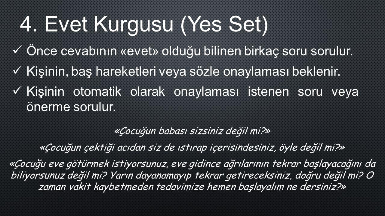 4. Evet Kurgusu (Yes Set) Önce cevabının «evet» olduğu bilinen birkaç soru sorulur. Kişinin, baş hareketleri veya sözle onaylaması beklenir. Kişinin o