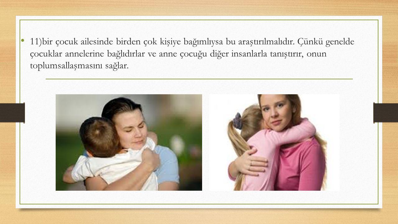 11)bir çocuk ailesinde birden çok kişiye bağımlıysa bu araştırılmalıdır. Çünkü genelde çocuklar annelerine bağlıdırlar ve anne çocuğu diğer insanlarla